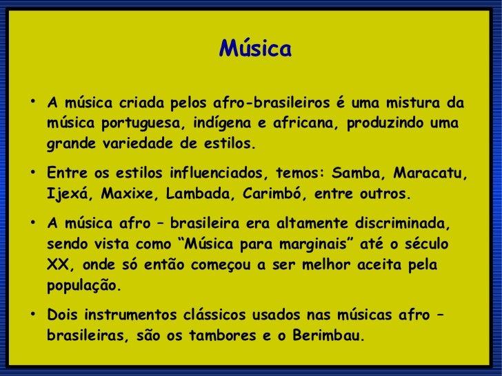 Música <ul><li>A música criada pelos afro-brasileiros é uma mistura da música portuguesa, indígena e africana, produzindo ...