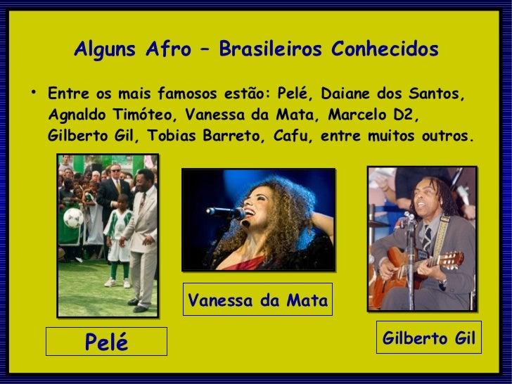 Alguns Afro – Brasileiros Conhecidos <ul><li>Entre os mais famosos estão: Pelé, Daiane dos Santos, Agnaldo Timóteo, Vaness...
