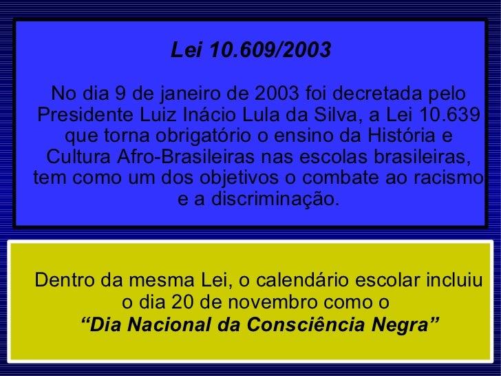 Lei 10.609/2003   No dia 9 de janeiro de 2003 foi decretada pelo Presidente Luiz Inácio Lula da Silva, a Lei 10.639 que to...