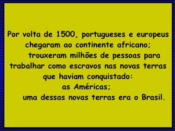 Por volta de 1500, portugueses e europeus chegaram ao continente africano; trouxeram milhões de pessoas para trabalhar com...