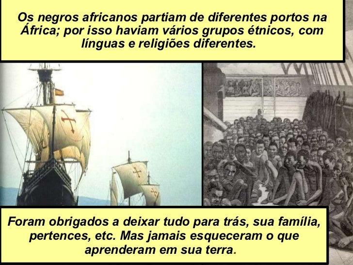 Os negros africanos partiam de diferentes portos na África; por isso haviam vários grupos étnicos, com línguas e religiões...