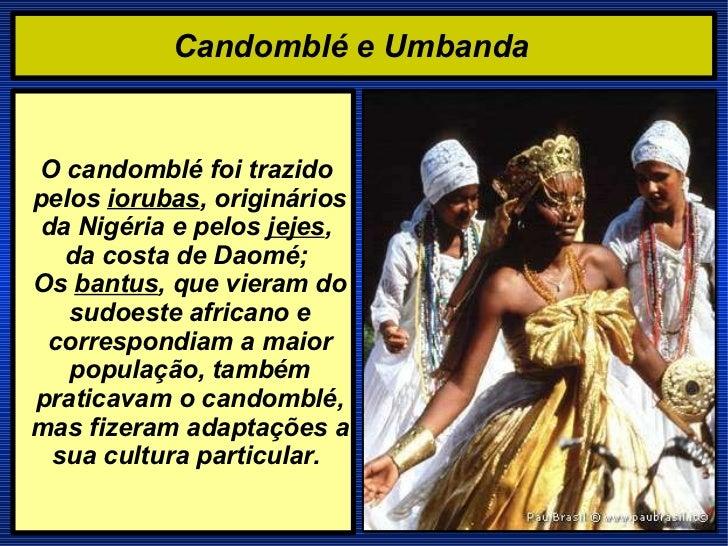 Candomblé e Umbanda   O candomblé foi trazido pelos  iorubas , originários da Nigéria e pelos  jejes ,  da costa de Daomé;...