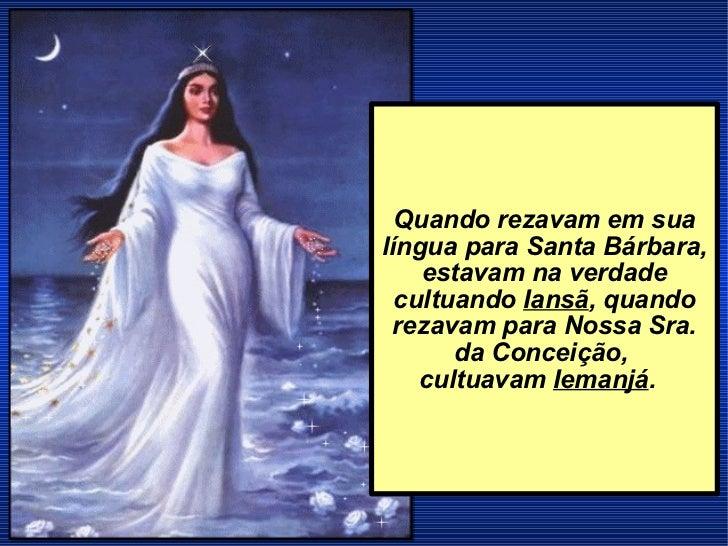 Quando rezavam em sua língua para Santa Bárbara, estavam na verdade cultuando  Iansã , quando rezavam para Nossa Sra. da C...