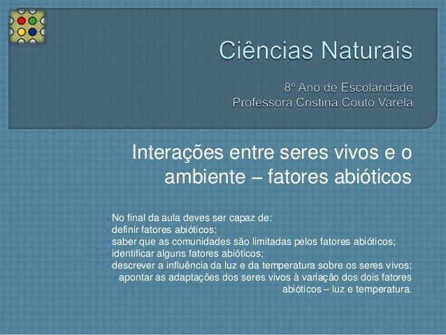 Interações entre seres vivos e o ambiente – fatores abióticos No  final da aula deves ser capaz de: definir fatores abió...