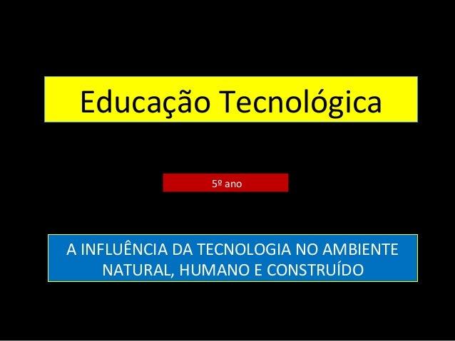 Educação Tecnológica 5º ano A INFLUÊNCIA DA TECNOLOGIA NO AMBIENTE NATURAL, HUMANO E CONSTRUÍDO