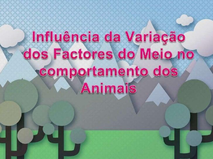 Influência da Variação dos Factores do Meio no comportamento dos Animais<br />
