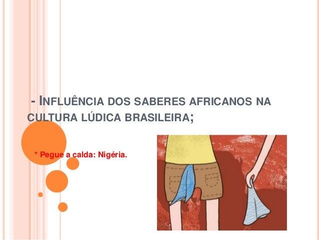 - INFLUÊNCIA DOS SABERES AFRICANOS NA CULTURA LÚDICA BRASILEIRA; * Pegue a calda: Nigéria.