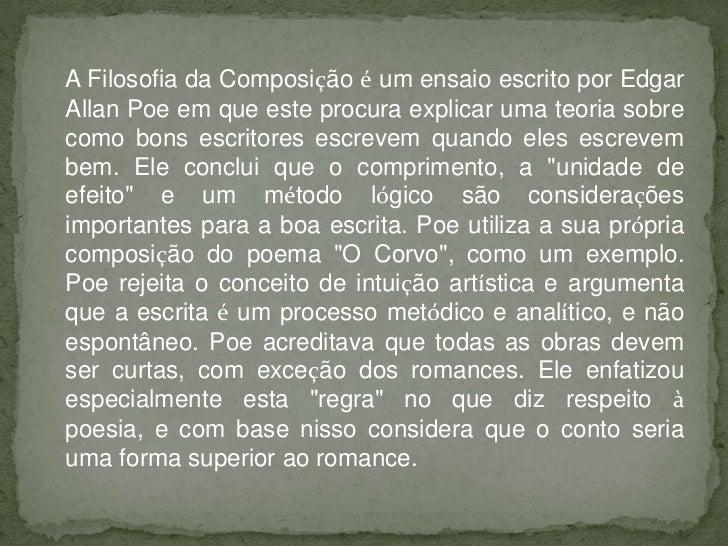 A Filosofia da Composição é um ensaio escrito por EdgarAllan Poe em que este procura explicar uma teoria sobrecomo bons es...