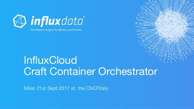 InfluxCloud Craft Container Orchestrator Milan 21st Sept 2017 at the CNCFItaly