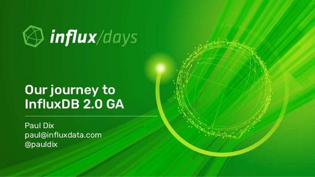 Paul Dix paul@influxdata.com @pauldix Our journey to InfluxDB 2.0 GA