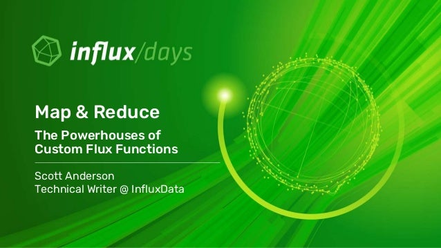 Scott Anderson Technical Writer @ InfluxData Map & Reduce The Powerhouses of Custom Flux Functions