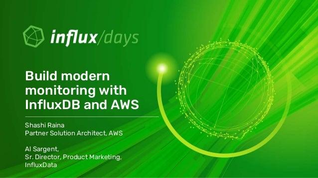 Shashi Raina Partner Solution Architect, AWS Al Sargent, Sr. Director, Product Marketing, InfluxData Build modern monitori...
