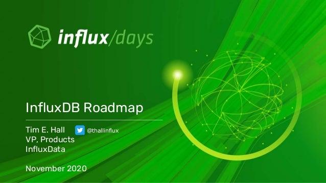 Tim E. Hall VP, Products InfluxData November 2020 InfluxDB Roadmap @thallinflux