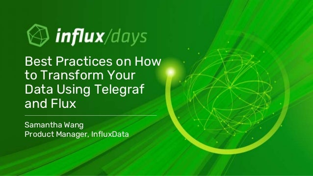 Samantha Wang Product Manager, InfluxData Best Practices on How to Transform Your Data Using Telegraf and Flux