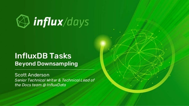 Scott Anderson Senior Technical Writer & Technical Lead of the Docs team @ InfluxData InfluxDB Tasks Beyond Downsampling