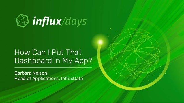 Barbara Nelson Head of Applications, InfluxData How Can I Put That Dashboard in My App?