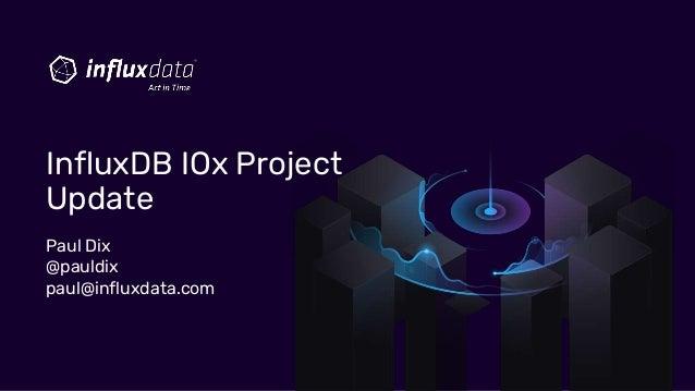 Paul Dix @pauldix paul@influxdata.com InfluxDB IOx Project Update