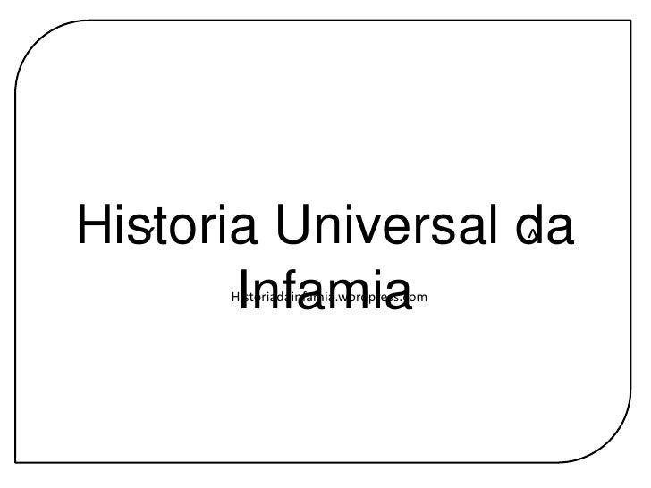 Historia Universal da Infamia<br />´<br />^<br />Historiadainfamia.wordpress.com<br />