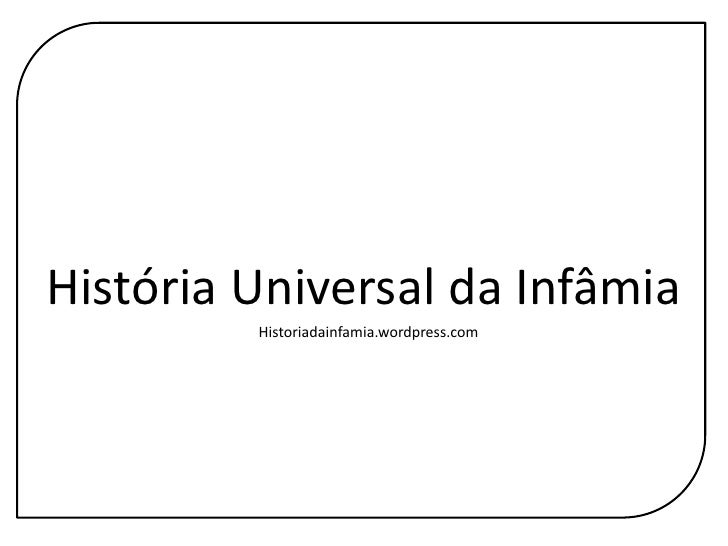 História Universal da Infâmia<br />Historiadainfamia.wordpress.com<br />