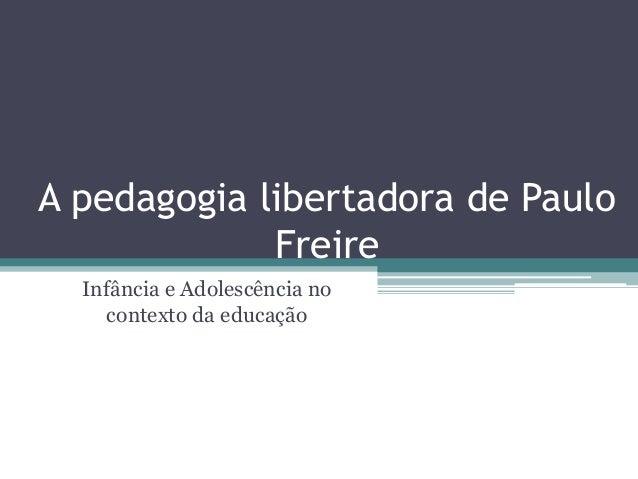 A pedagogia libertadora de Paulo  Freire  Infância e Adolescência no  contexto da educação