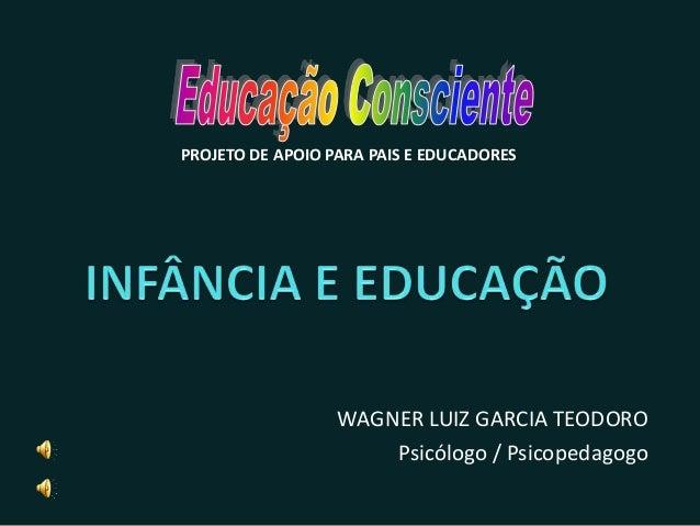 WAGNER LUIZ GARCIA TEODORO Psicólogo / Psicopedagogo PROJETO DE APOIO PARA PAIS E EDUCADORES
