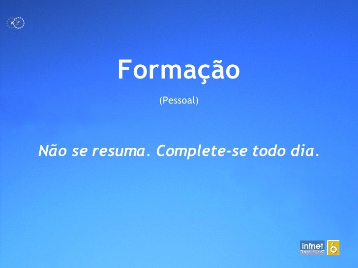 <ul><li>Formação </li></ul><ul><li>(Pessoal) </li></ul>Não se resuma. Complete-se todo dia. F V