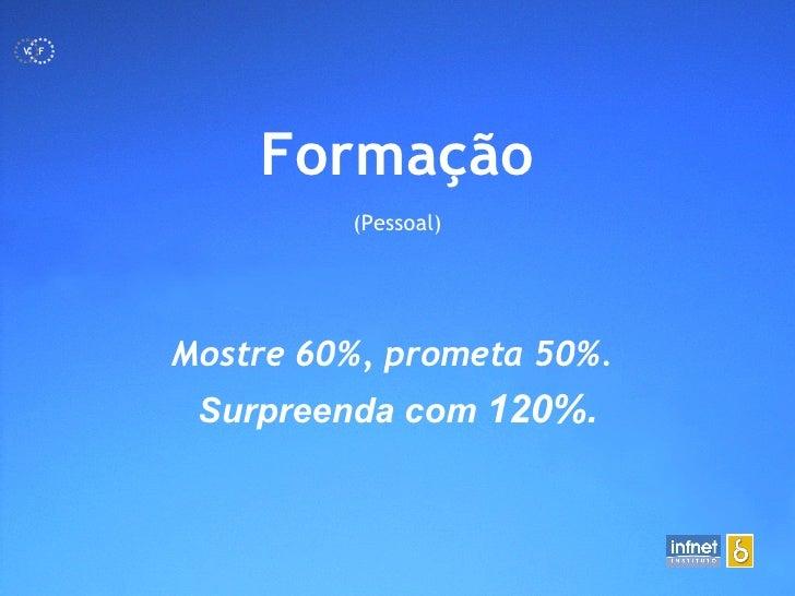 <ul><li>Formação </li></ul><ul><li>(Pessoal) </li></ul>Mostre 60%, prometa 50%.  Surpreenda com  120%. F V