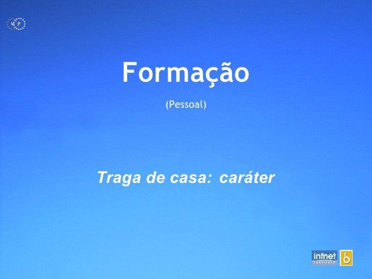 <ul><li>Formação </li></ul><ul><li>(Pessoal) </li></ul>Traga de casa: caráter   F V