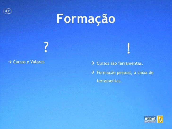 <ul><li>Formação </li></ul>?    Cursos x Valores <ul><li>! </li></ul><ul><li>Cursos são ferramentas. </li></ul><ul><li>Fo...