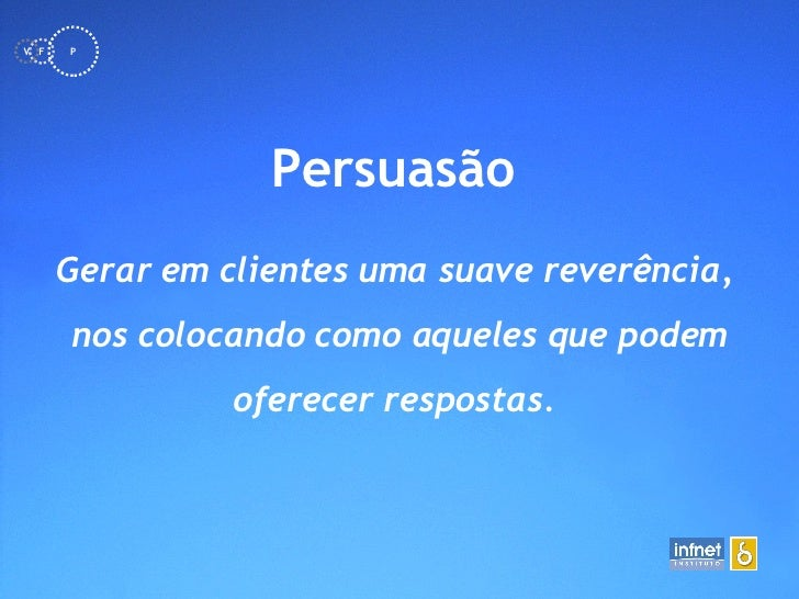 <ul><li>Persuasão   </li></ul>Gerar em clientes uma suave reverência,  nos colocando como aqueles que podem oferecer   res...