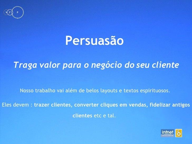 <ul><li>Persuasão   </li></ul>Traga valor para o negócio do seu cliente Nosso trabalho vai além de belos layouts e textos ...