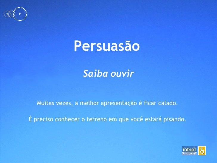 <ul><li>Persuasão   </li></ul>Saiba ouvir Muitas vezes, a melhor apresentação é ficar calado.  É preciso conhecer o terren...