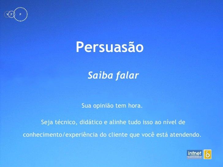 <ul><li>Persuasão   </li></ul>Saiba falar Sua opinião tem hora.  Seja técnico, didático e alinhe tudo isso ao nível de con...