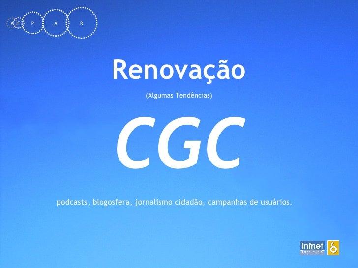 <ul><li>Renovação </li></ul><ul><li>(Algumas Tendências) </li></ul>CGC podcasts, blogosfera, jornalismo cidadão, campanhas...