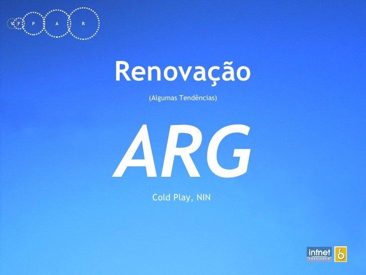<ul><li>Renovação </li></ul><ul><li>(Algumas Tendências) </li></ul>ARG Cold Play, NIN  F V P A R