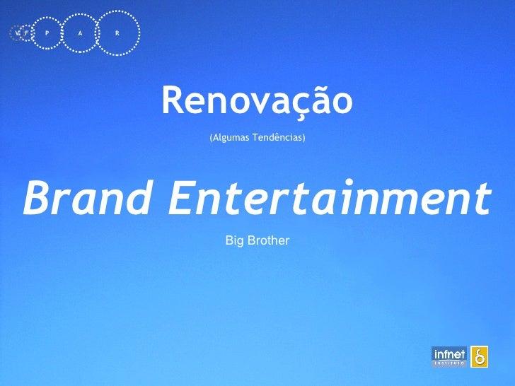 <ul><li>Renovação </li></ul><ul><li>(Algumas Tendências) </li></ul>Brand Entertainment Big Brother F V P A R