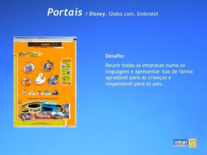 Portais  / Disney , Globo.com, Embratel  Desafio : Reunir todas as empresas numa só linguagem e apresentar isso de forma a...