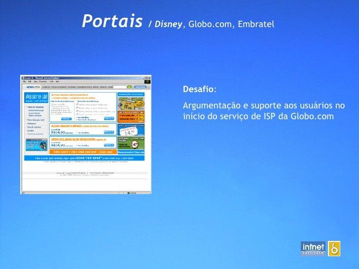 Portais  / Disney , Globo.com, Embratel  Desafio : Argumentação e suporte aos usuários no início do serviço de ISP da Glob...