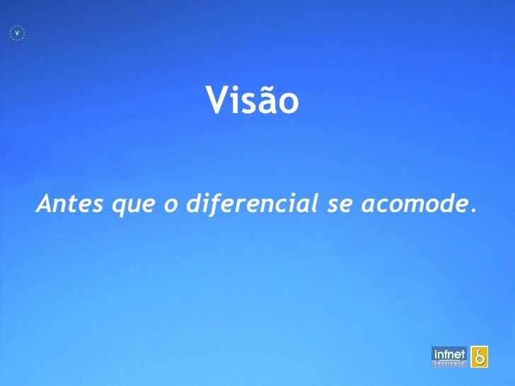 <ul><li>Visão   </li></ul>Antes que o diferencial se acomode. V