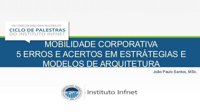 MOBILIDADE CORPORATIVA 5 ERROS E ACERTOS EM ESTRÁTEGIAS E MODELOS DE ARQUITETURA João Paulo Santos, MSc.