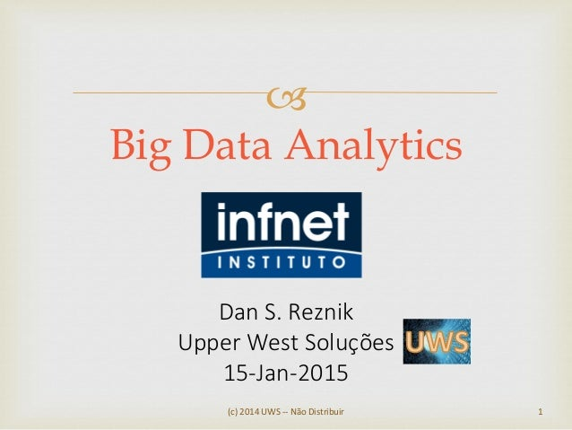  (c) 2014 UWS -- Não Distribuir 1 Big Data Analytics Dan S. Reznik Upper West Soluções 15-Jan-2015