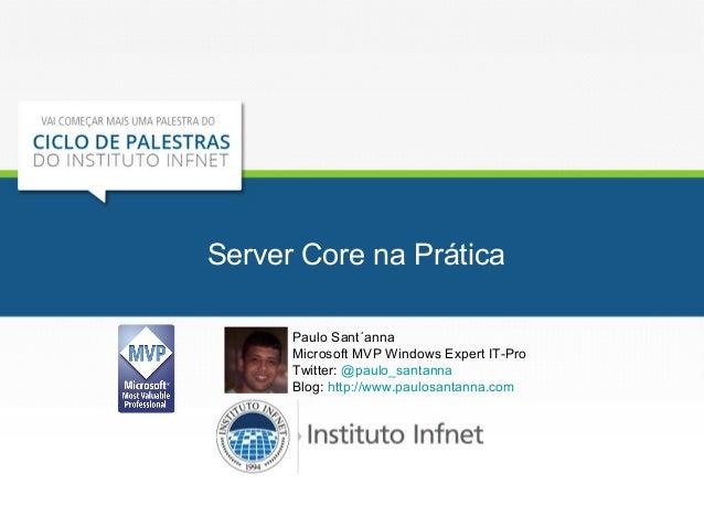 Server Core na Prática  Paulo Sant´anna  Microsoft MVP Windows Expert IT-Pro  Twitter: @paulo_santanna  Blog: http://www.p...