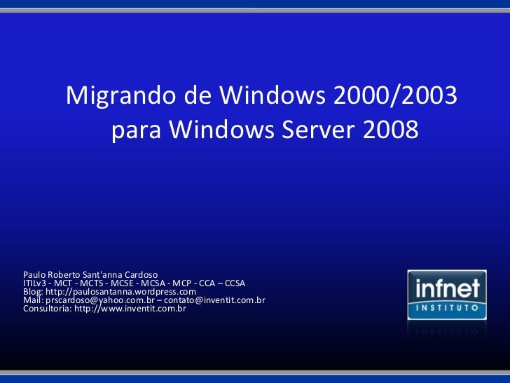 Migrando de Windows 2000/2003            para Windows Server 2008Paulo Roberto Santanna CardosoITILv3 - MCT - MCTS - MCSE ...