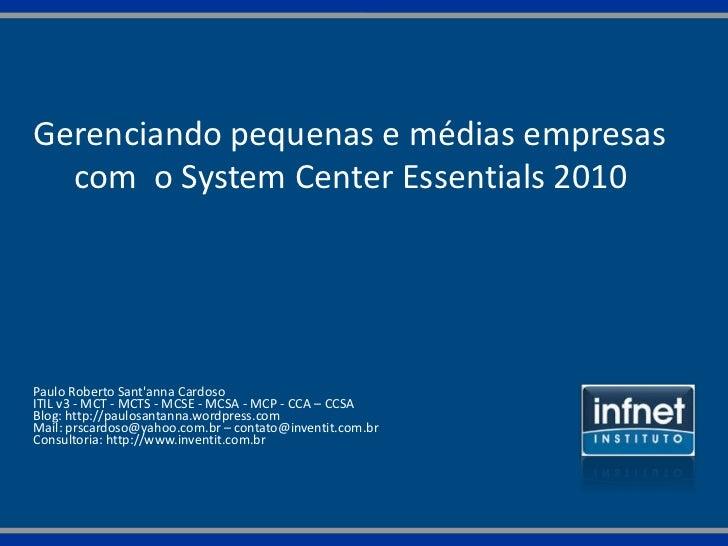 Gerenciando pequenas e médias empresas  com o System Center Essentials 2010Paulo Roberto Santanna CardosoITIL v3 - MCT - M...