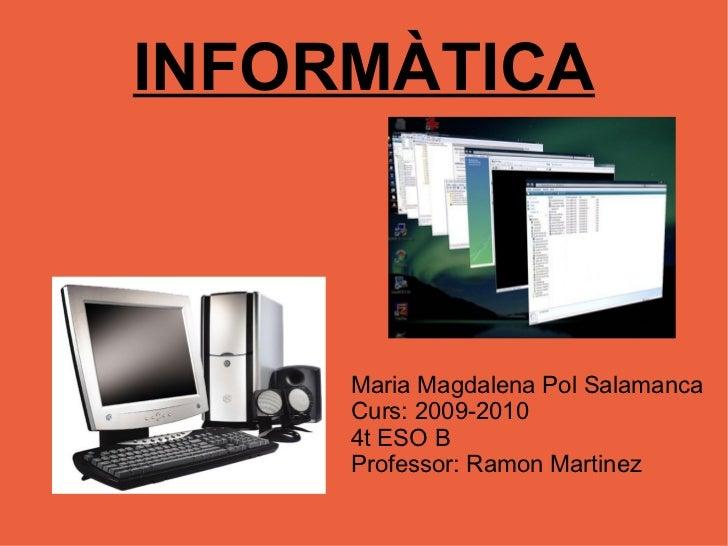 INFORMÀTICA Maria Magdalena Pol Salamanca Curs: 2009-2010 4t ESO B Professor: Ramon Martinez