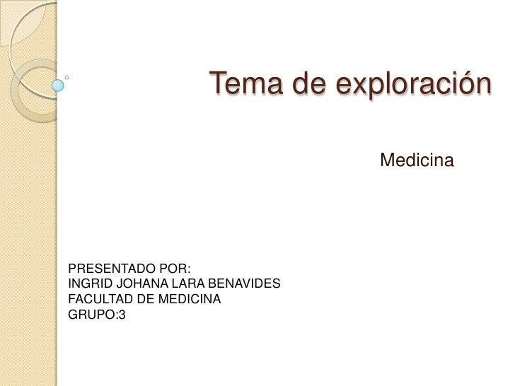 Tema de exploración<br />Medicina <br />PRESENTADO POR:<br />INGRID JOHANA LARA BENAVIDES<br />FACULTAD DE MEDICINA<br />G...