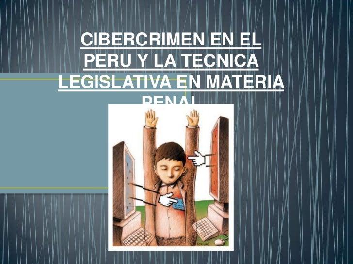 CIBERCRIMEN EN EL  PERU Y LA TECNICALEGISLATIVA EN MATERIA        PENAL