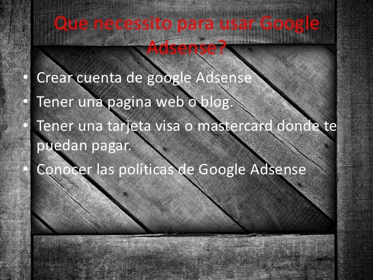 Que necessito para usar Google              Adsense?• Crear cuenta de google Adsense• Tener una pagina web o blog.• Tener ...