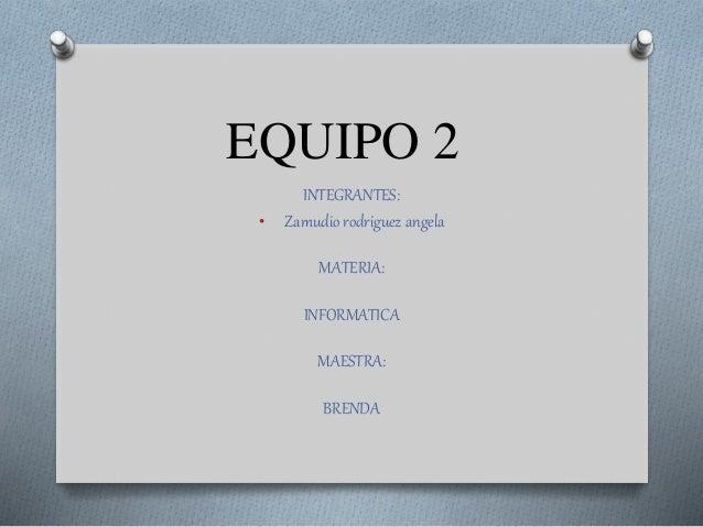 EQUIPO 2 INTEGRANTES: • Zamudio rodriguez angela MATERIA: INFORMATICA MAESTRA: BRENDA