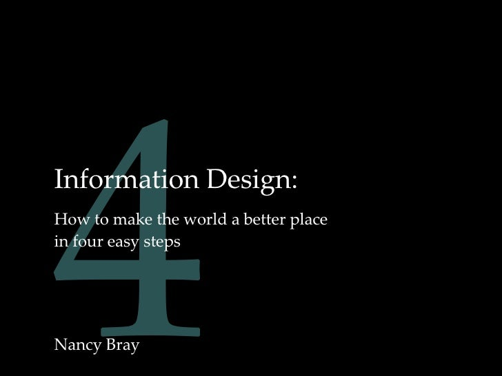 4 Information Design: How to make the world a better place in four easy steps Nancy Bray